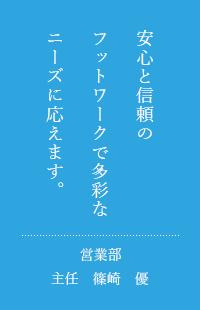 安心と信頼のネットワークで多彩なニーズにお応えします。営業部主任 篠崎 優